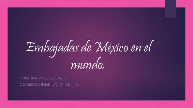 Embajadas de México en el mundo. YOLANDA VÁZQUEZ SASTRÉ. COMERCIO INTERNACIONAL 1° A.