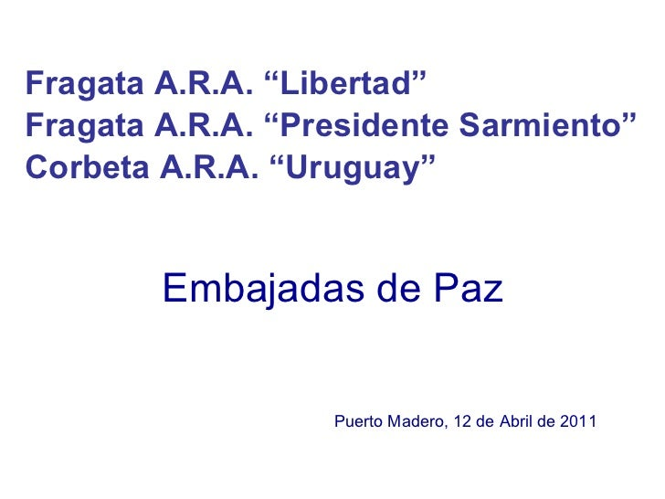 """Embajadas de Paz Fragata A.R.A. """"Libertad""""  Fragata A.R.A. """"Presidente Sarmiento""""  Corbeta A.R.A. """"Uruguay""""   Puerto Mader..."""