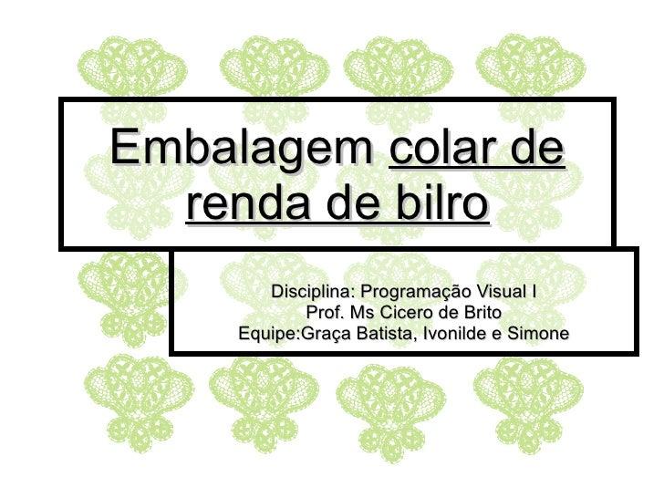 Embalagem  colar de renda de bilro Disciplina: Programação Visual I Prof. Ms Cicero de Brito Equipe:Graça Batista, Ivonild...
