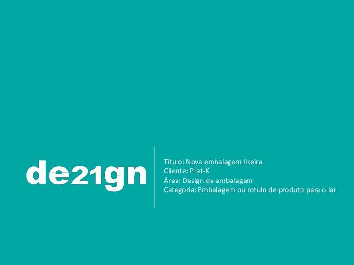 Título: Nova embalagem lixeiraCliente: Prat-KÁrea: Design de embalagemCategoria: Embalagem ou rotulo de produto para o lar.