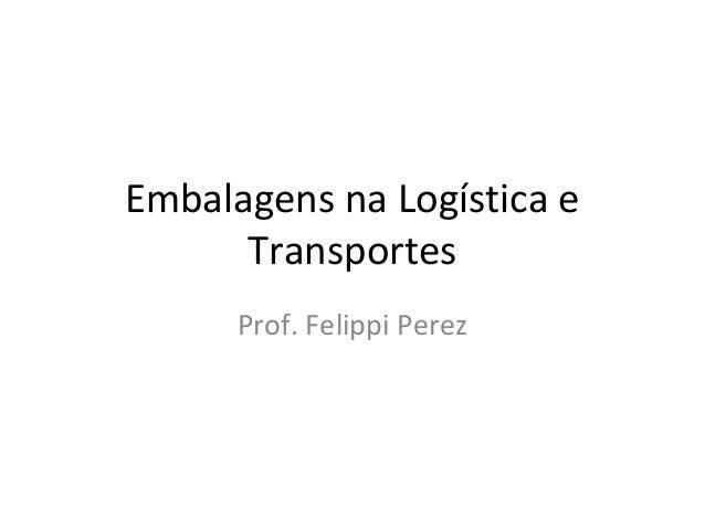 Embalagens na Logística e Transportes Prof. Felippi Perez