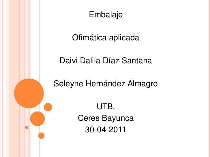 Embalaje<br />Ofimática aplicada<br />Daivi Dalila Díaz Santana<br />Seleyne Hernández Almagro<br />UTB.<br />Ceres Bayunc...