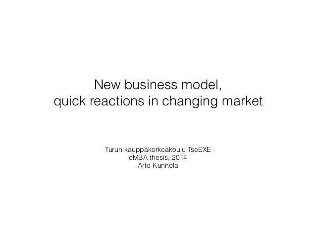 New business model,  quick reactions in changing market Turun kauppakorkeakoulu TseEXE  eMBA thesis, 2014 Arto Kunnola