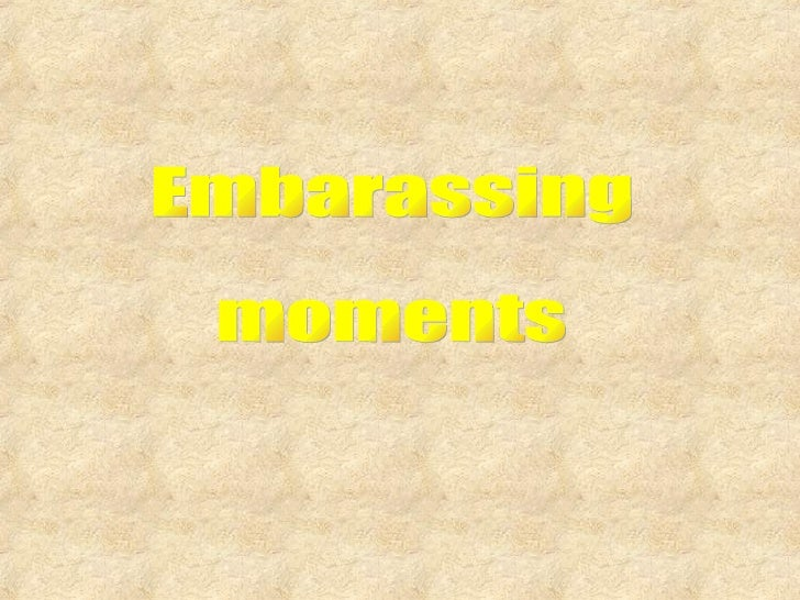 Embarassing moments
