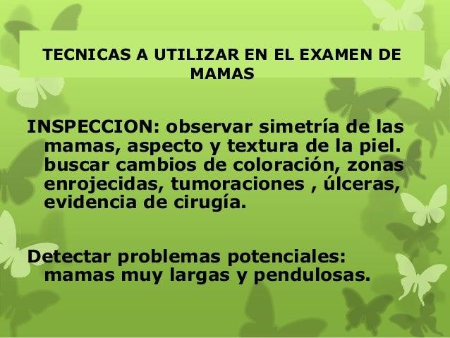 TECNICAS A UTILIZAR EN EL EXAMEN DE MAMAS INSPECCION: observar simetría de las mamas, aspecto y textura de la piel. buscar...