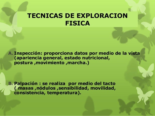TECNICAS DE EXPLORACION FISICA A. Inspección: proporciona datos por medio de la vista (apariencia general, estado nutricio...