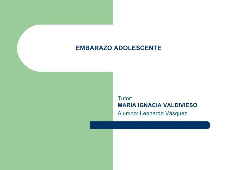 EMBARAZO ADOLESCENTE Tutor:  MARIA IGNACIA VALDIVIESO   Alumno: Leonardo Vásquez
