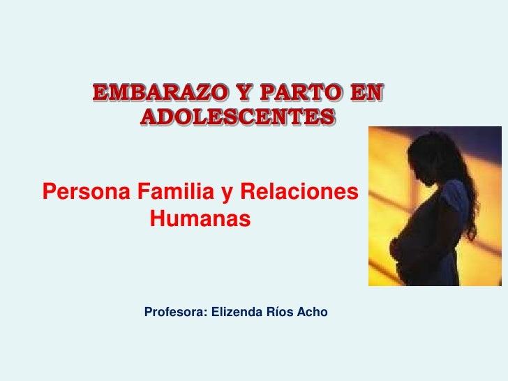 EMBARAZO Y PARTO EN ADOLESCENTES<br />Persona Familia y Relaciones Humanas<br />Profesora: Elizenda Ríos Acho<br />
