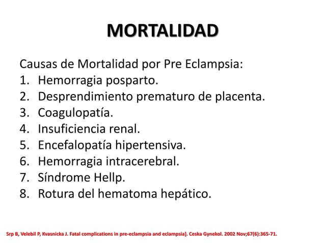 MORTALIDAD Causas de Mortalidad por Pre Eclampsia: 1. Hemorragia posparto. 2. Desprendimiento prematuro de placenta. 3. Co...