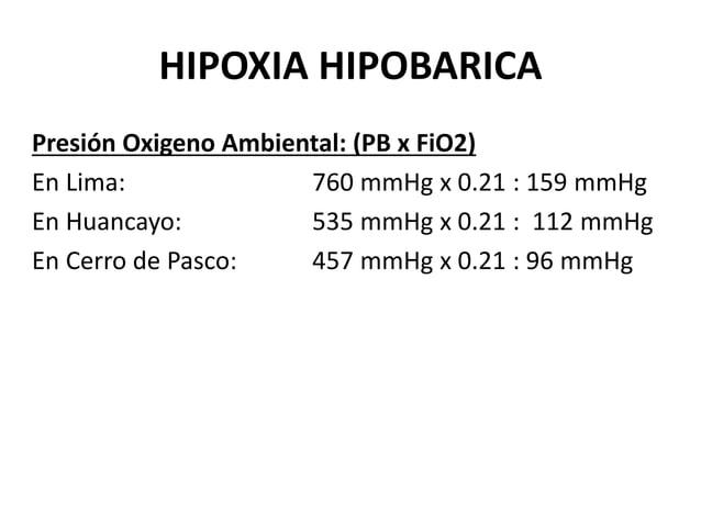 HIPOXIA HIPOBARICA Presión Oxigeno Ambiental: (PB x FiO2) En Lima: 760 mmHg x 0.21 : 159 mmHg En Huancayo: 535 mmHg x 0.21...