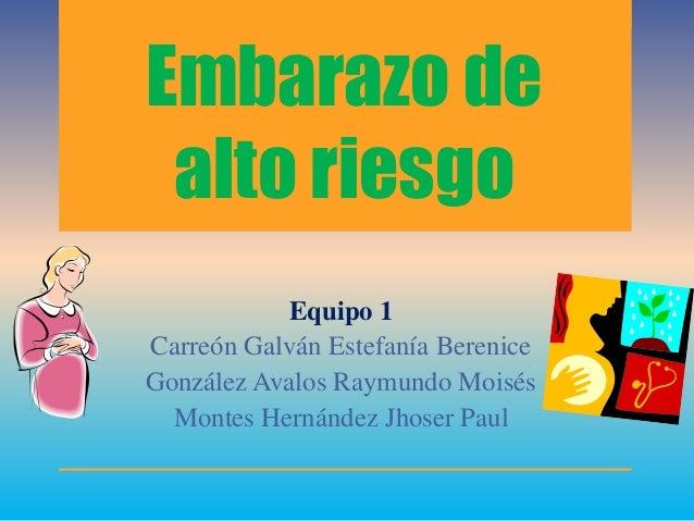 Embarazo de alto riesgo Equipo 1 Carreón Galván Estefanía Berenice González Avalos Raymundo Moisés Montes Hernández Jhoser...
