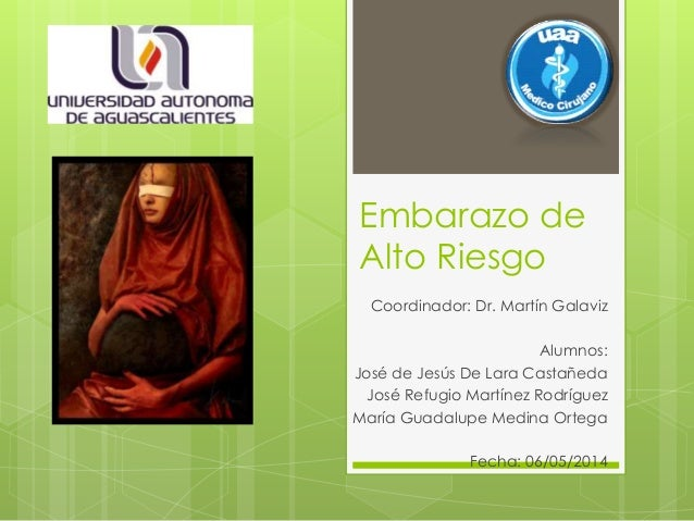 Embarazo de Alto Riesgo Coordinador: Dr. Martín Galaviz Alumnos: José de Jesús De Lara Castañeda José Refugio Martínez Rod...