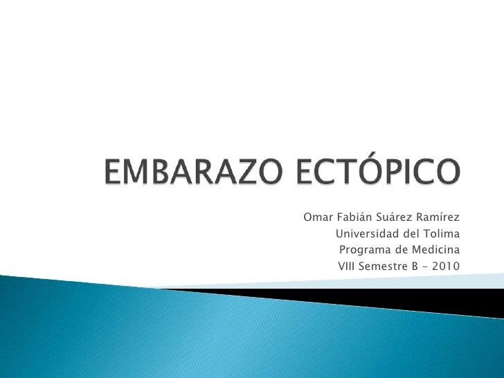 EMBARAZO ECTÓPICO<br />Omar Fabián Suárez Ramírez<br />Universidad del Tolima<br />Programa de Medicina<br />VIII Semestre...