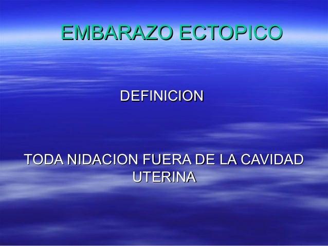 EMBARAZO ECTOPICOEMBARAZO ECTOPICO DEFINICIONDEFINICION TODA NIDACION FUERA DE LA CAVIDADTODA NIDACION FUERA DE LA CAVIDAD...