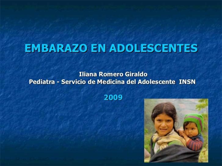 EMBARAZO EN ADOLESCENTES Iliana Romero Giraldo Pediatra - Servicio de Medicina del Adolescente  INSN  2009
