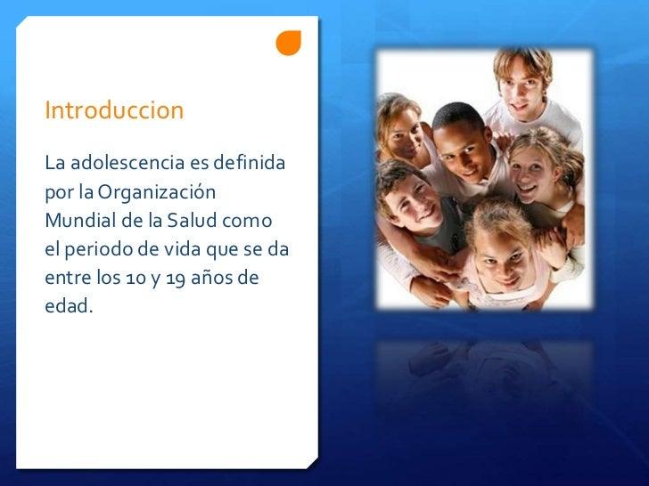 IntroduccionLa adolescencia es definidapor la OrganizaciónMundial de la Salud comoel periodo de vida que se daentre los 10...