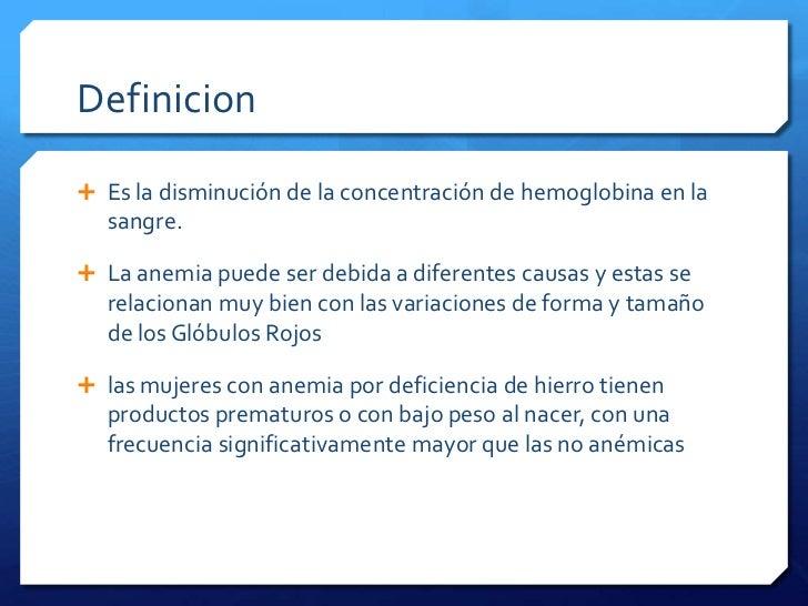 Definicion Es la disminución de la concentración de hemoglobina en la  sangre. La anemia puede ser debida a diferentes c...