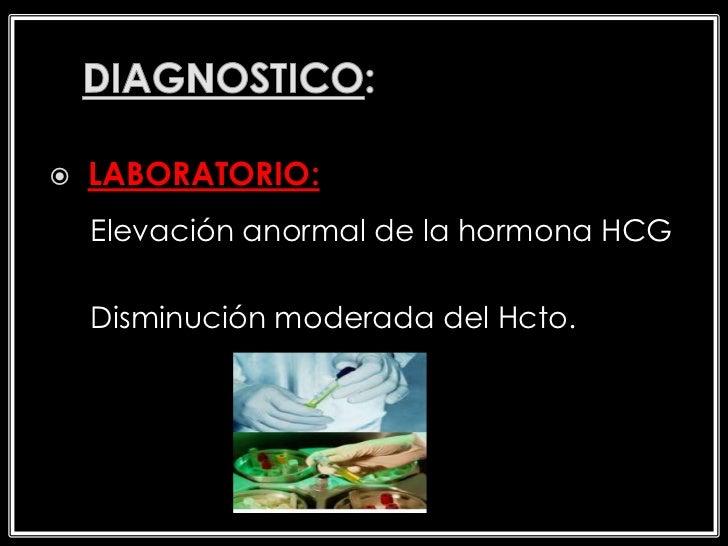    LABORATORIO:    Elevación anormal de la hormona HCG    Disminución moderada del Hcto.