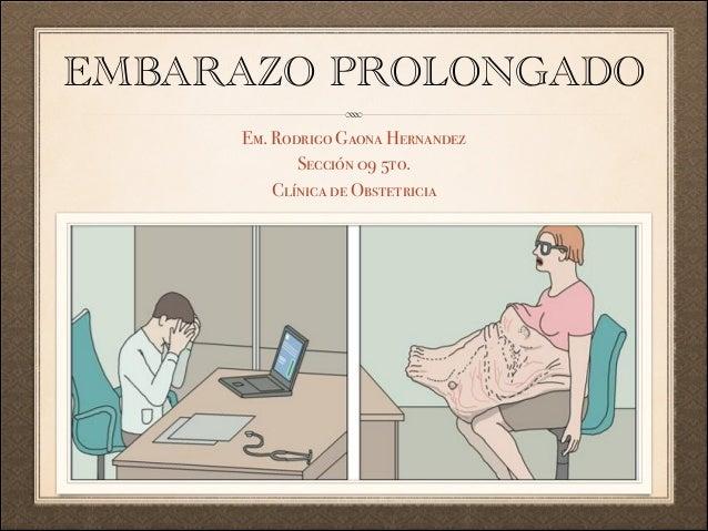 EMBARAZO PROLONGADO Em. Rodrigo Gaona Hernandez Sección 09 5to. Clínica de Obstetricia
