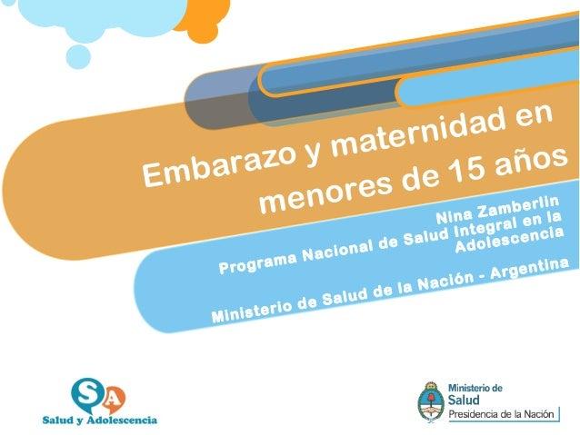 Embarazo y maternidad en menores de 15 años Nina Zamberlin Programa Nacional de Salud Integral en la Adolescencia Minister...