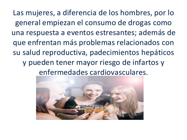 Las mujeres, a diferencia de los hombres, por lo general empiezan el consumo de drogas como una respuesta a eventos estres...