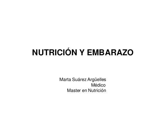 NUTRICIÓN Y EMBARAZO  Marta Suárez Argüelles Médico Master en Nutrición