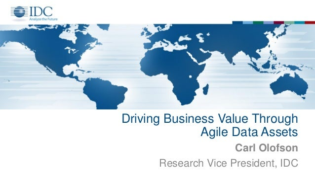 Driving Business Value Through Agile Data Assets Carl Olofson Research Vice President, IDC