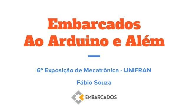 Embarcados Ao Arduino e Além 6ª Exposição de Mecatrônica - UNIFRAN Fábio Souza
