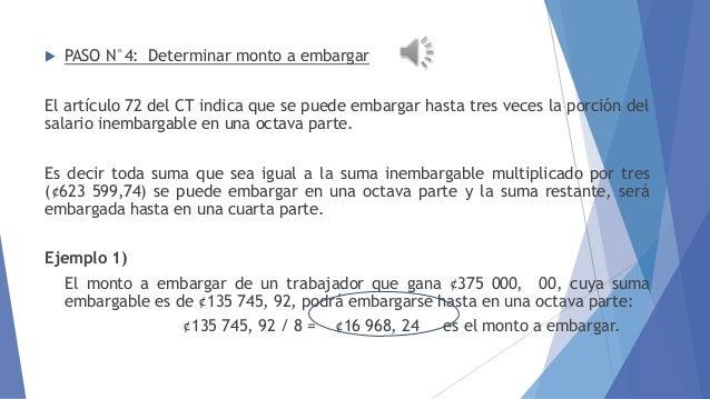   EMBARGO AL SALARIO  PASO N°4: Determinar monto a embargar  El artículo 72 del CT indica que se puede embargar hasta tre...