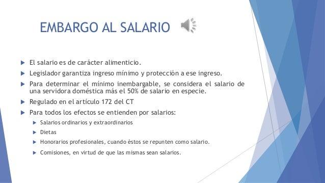 EMBARGO AL SALARIOSALARIO   El salario es de carácter alimenticio.    Legislador garantiza ingreso mínimo y protección a...