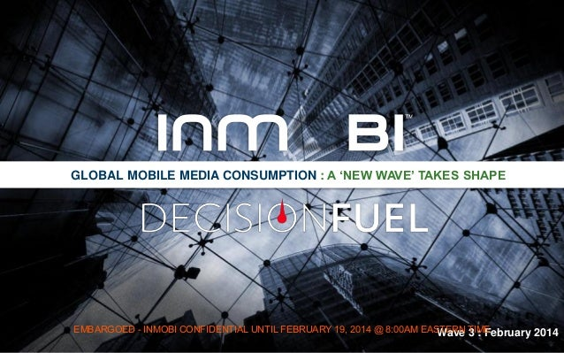 GLOBAL MOBILE MEDIA CONSUMPTION : A 'NEW WAVE' TAKES SHAPE  EMBARGOED - INMOBI CONFIDENTIAL UNTIL FEBRUARY 19, 2014 @ 8:00...