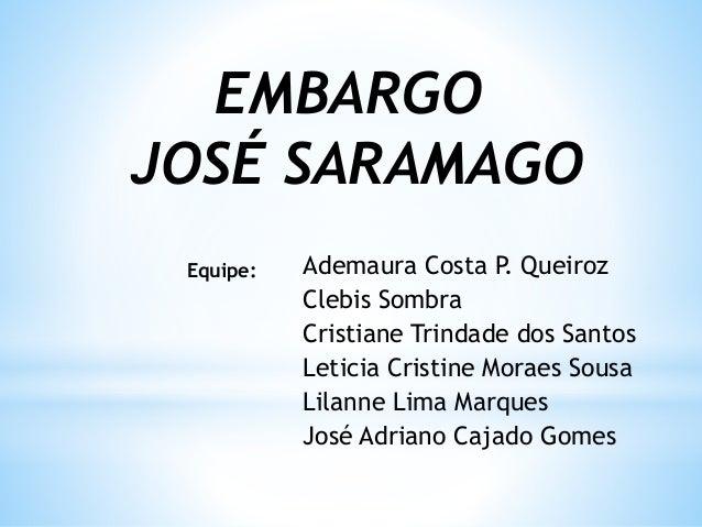 EMBARGO JOSÉ SARAMAGO Ademaura Costa P. Queiroz Clebis Sombra Cristiane Trindade dos Santos Leticia Cristine Moraes Sousa ...