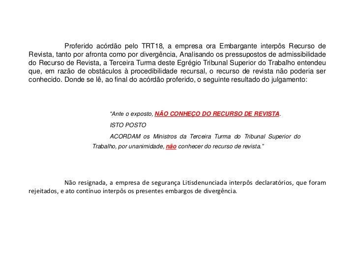Proferido acórdão pelo TRT18, a empresa ora Embargante interpôs Recurso de Revista, tanto por afronta como por divergênci...