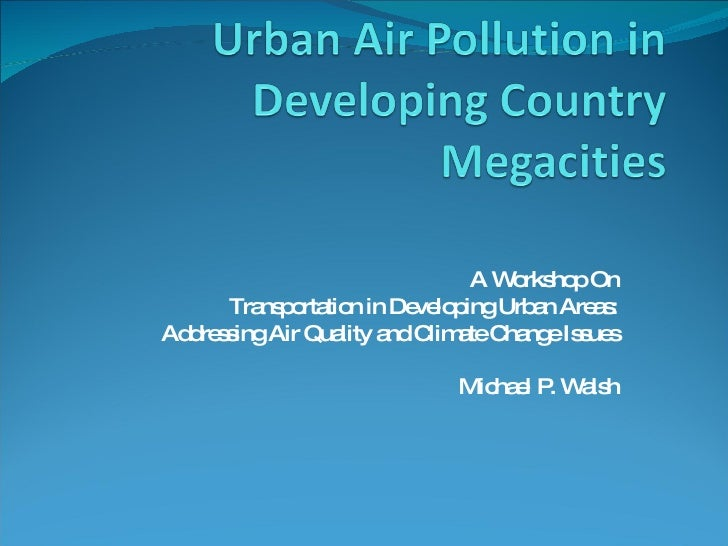 A Workshop On Transportation in Developing Urban Areas: Addressing Air Quality and Climate Change Issues Michael P. Walsh