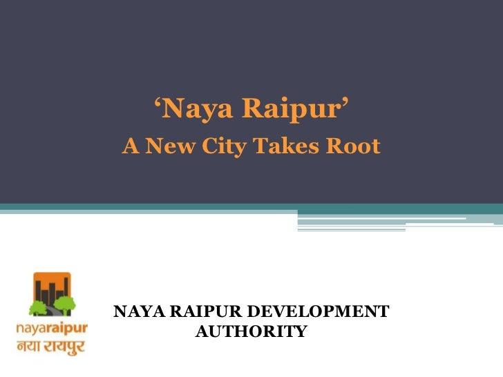'Naya Raipur'A New City Takes RootNAYA RAIPUR DEVELOPMENT       AUTHORITY