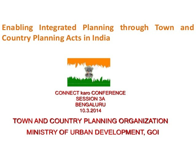 Enabling Integrated Planning through Town and Country Planning Acts in India CONNECT karo CONFERENCE SESSION 3A BENGALURU ...