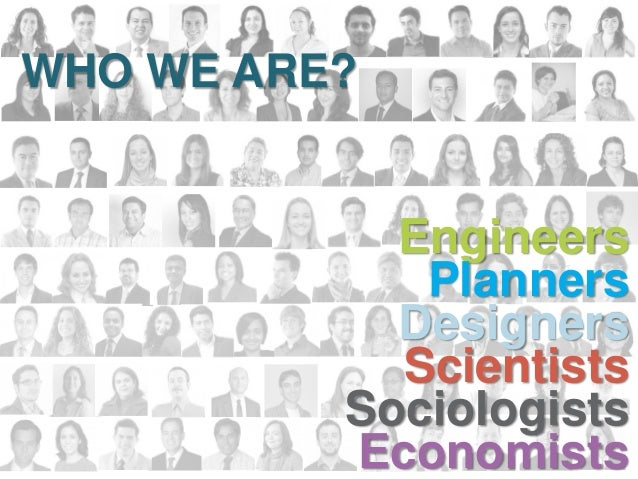 Engineers Planners Designers Scientists Sociologists Economists WHO WE ARE?