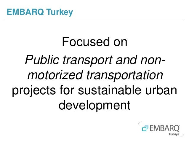 Focused on Public transport and non- motorized transportation projects for sustainable urban development EMBARQ Turkey