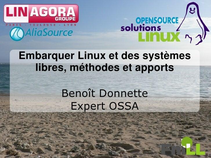 Embarquer Linux et des systèmes   libres, méthodes et apports         Benoît Donnette         Expert OSSA                 ...