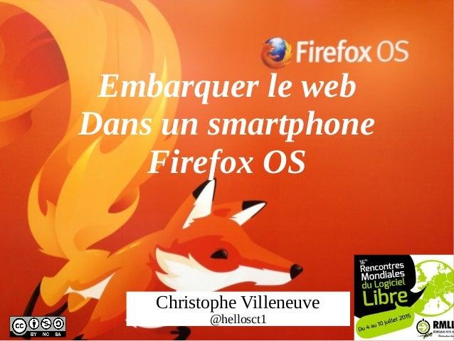 Embarquer le web Dans un smartphone Firefox OS Christophe Villeneuve @hellosct1