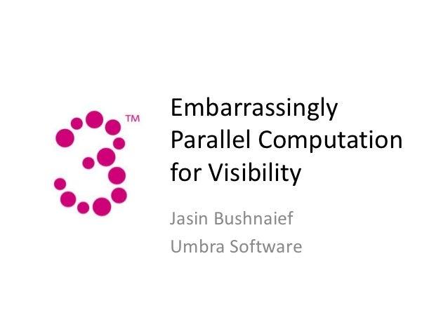 EmbarrassinglyParallel Computationfor VisibilityJasin BushnaiefUmbra Software