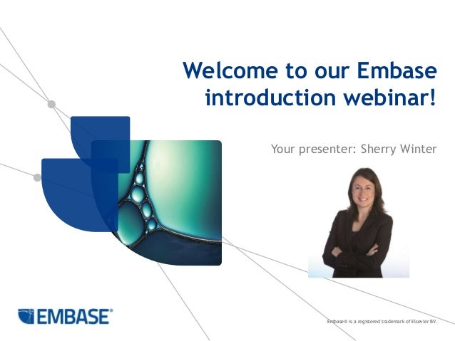 Embase® is a registered trademark of Elsevier BV. Welcome to our Embase introduction webinar! Your presenter: Sherry Winter