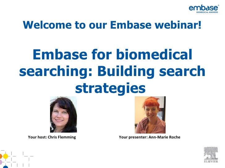 Welcome to our Embase webinar!  Embase for biomedicalsearching: Building search        strategies Your host: Chris Flemmin...