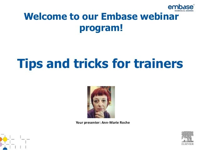 Welcome to our Embase webinar           program!Tips and tricks for trainers          Your presenter: Ann-Marie Roche