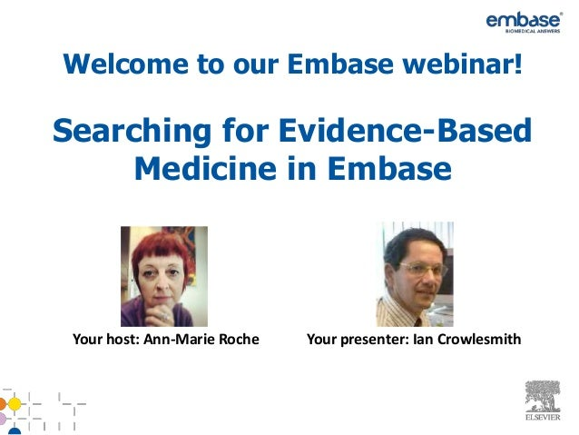 Searching for Evidence-BasedMedicine in EmbaseYour host: Ann-Marie Roche Your presenter: Ian CrowlesmithWelcome to our Emb...