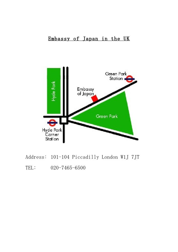 Embassy of Japan in the UK     Address: 101-104 Piccadilly London W1J 7JT  TEL:     020-7465-6500