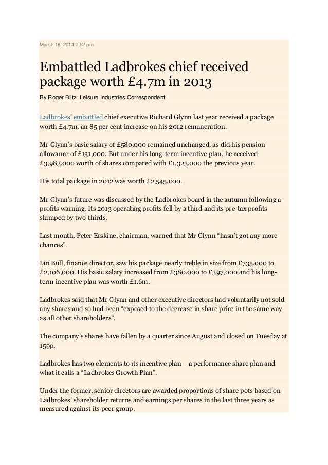 March 18, 2014 7:52 pm Embattled Ladbrokes chief received package worth £4.7m in 2013 By Roger Blitz, Leisure Industries C...