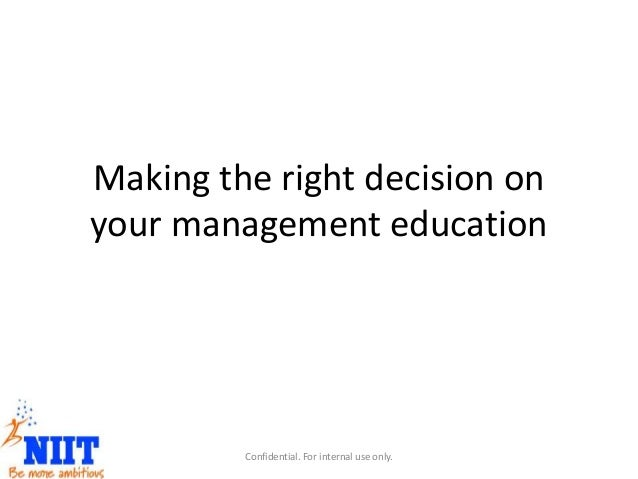 Making the right decision on your management education Confidential. For internal use only.