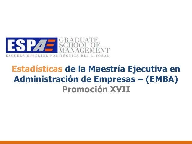 Estadísticas de la Maestría Ejecutiva enAdministración de Empresas – (EMBA)            Promoción XVII