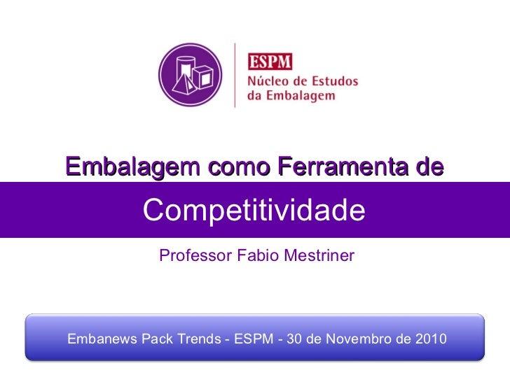 Competitividade Professor Fabio Mestriner Embalagem como Ferramenta de Embanews Pack Trends - ESPM - 30 de Novembro de 2010